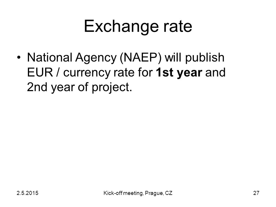 2.5.2015Kick-off meeting, Prague, CZ27 Exchange rate National Agency (NAEP) will publish EUR / currency rate for 1st year and 2nd year of project.