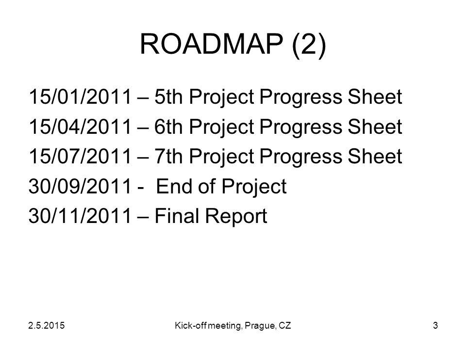 2.5.2015Kick-off meeting, Prague, CZ3 15/01/2011 – 5th Project Progress Sheet 15/04/2011 – 6th Project Progress Sheet 15/07/2011 – 7th Project Progress Sheet 30/09/2011 - End of Project 30/11/2011 – Final Report ROADMAP (2)