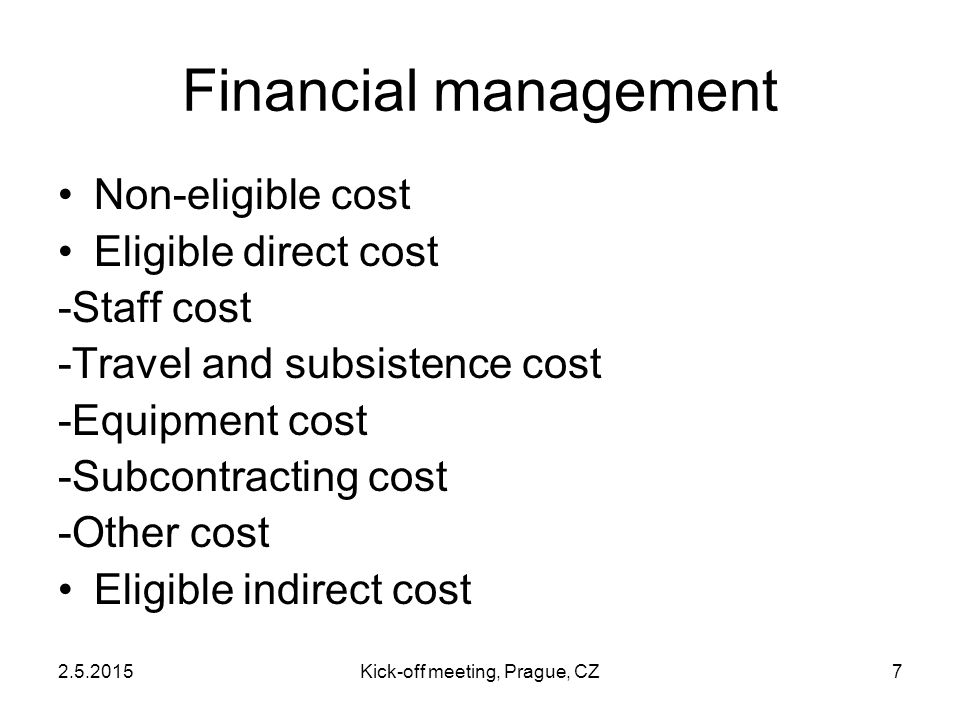 2.5.2015Kick-off meeting, Prague, CZ7 Financial management Non-eligible cost Eligible direct cost -Staff cost -Travel and subsistence cost -Equipment