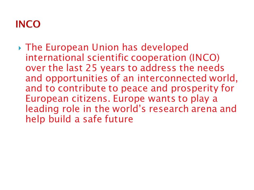  The European Union has developed international scientific cooperation (INCO) over the last 25 years to address the needs and opportunities of an interconnected world, and to contribute to peace and prosperity for European citizens.