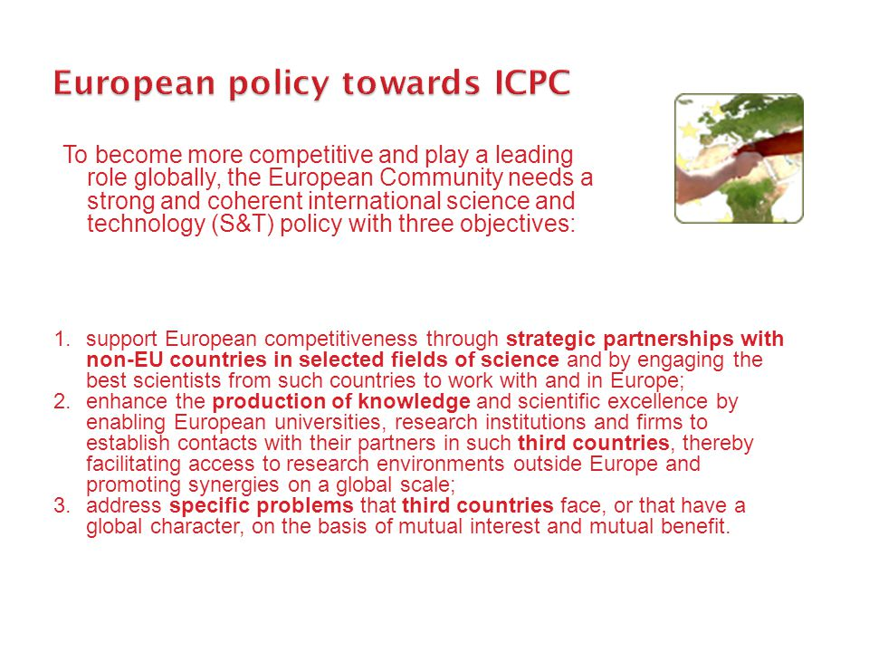 To become more competitive and play a leading role globally, the European Community needs a strong and coherent international science and technology (S&T) policy with three objectives: 1.support European competitiveness through strategic partnerships with non-EU countries in selected fields of science and by engaging the best scientists from such countries to work with and in Europe; 2.enhance the production of knowledge and scientific excellence by enabling European universities, research institutions and firms to establish contacts with their partners in such third countries, thereby facilitating access to research environments outside Europe and promoting synergies on a global scale; 3.address specific problems that third countries face, or that have a global character, on the basis of mutual interest and mutual benefit.