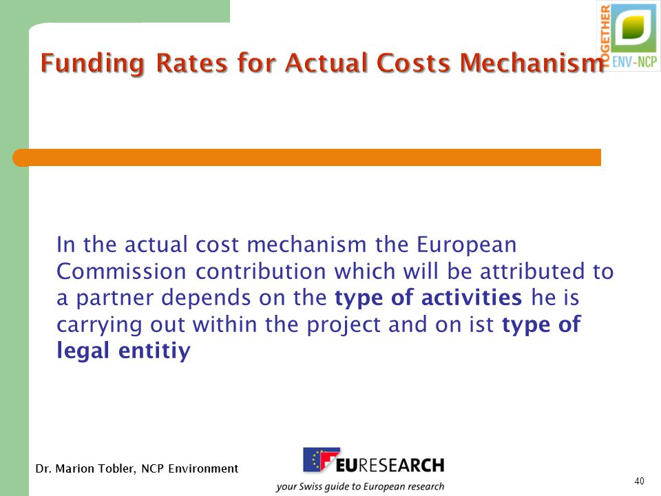 Dr. Marion Tobler, NCP Environment 40 Funding Rates for Actual Costs Mechanism In the actual cost mechanism the European Commission contribution which