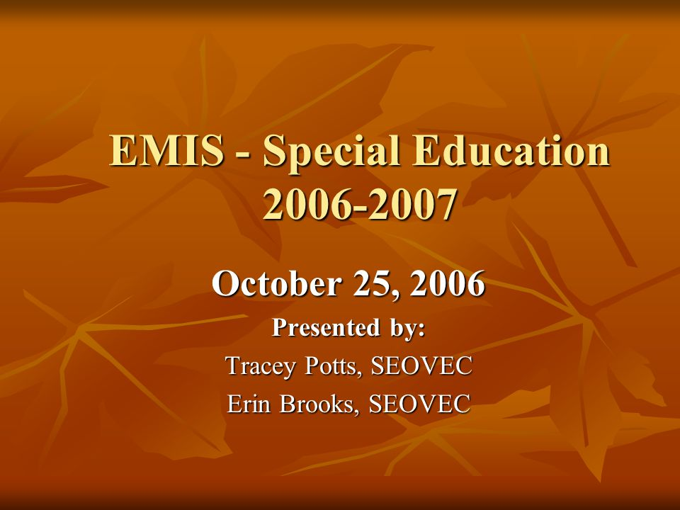 EMIS - Special Education 2006-2007 October 25, 2006 Presented by: Tracey Potts, SEOVEC Erin Brooks, SEOVEC