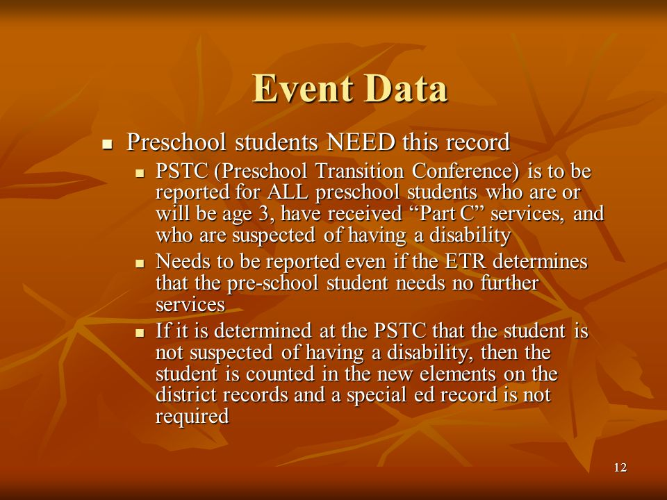 12 Event Data Preschool students NEED this record Preschool students NEED this record PSTC (Preschool Transition Conference) is to be reported for ALL preschool students who are or will be age 3, have received Part C services, and who are suspected of having a disability PSTC (Preschool Transition Conference) is to be reported for ALL preschool students who are or will be age 3, have received Part C services, and who are suspected of having a disability Needs to be reported even if the ETR determines that the pre-school student needs no further services Needs to be reported even if the ETR determines that the pre-school student needs no further services If it is determined at the PSTC that the student is not suspected of having a disability, then the student is counted in the new elements on the district records and a special ed record is not required If it is determined at the PSTC that the student is not suspected of having a disability, then the student is counted in the new elements on the district records and a special ed record is not required