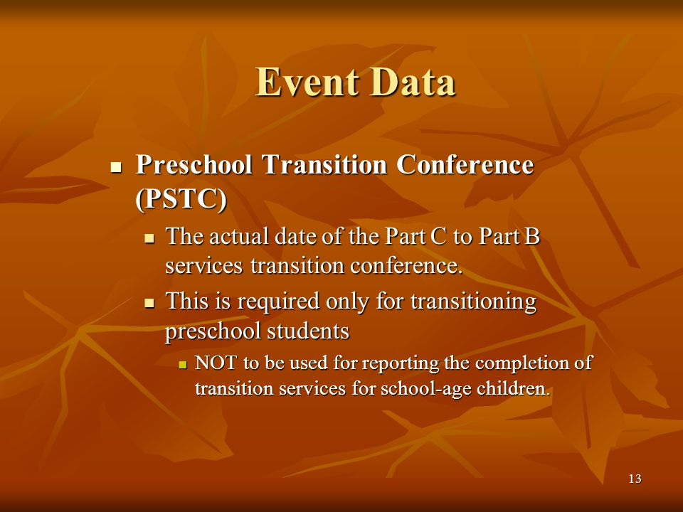 13 Event Data Preschool Transition Conference (PSTC) Preschool Transition Conference (PSTC) The actual date of the Part C to Part B services transition conference.
