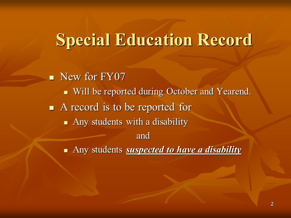 2 Special Education Record New for FY07 New for FY07 Will be reported during October and Yearend.