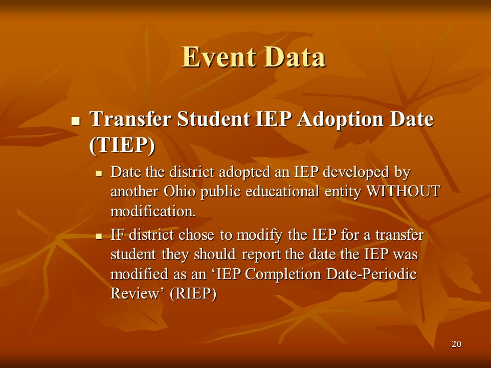 20 Event Data Transfer Student IEP Adoption Date (TIEP) Transfer Student IEP Adoption Date (TIEP) Date the district adopted an IEP developed by another Ohio public educational entity WITHOUT modification.