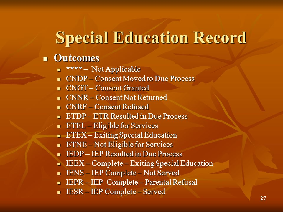 27 Special Education Record Outcomes Outcomes **** – Not Applicable **** – Not Applicable CNDP – Consent Moved to Due Process CNDP – Consent Moved to Due Process CNGT – Consent Granted CNGT – Consent Granted CNNR – Consent Not Returned CNNR – Consent Not Returned CNRF – Consent Refused CNRF – Consent Refused ETDP – ETR Resulted in Due Process ETDP – ETR Resulted in Due Process ETEL – Eligible for Services ETEL – Eligible for Services ETEX – Exiting Special Education ETEX – Exiting Special Education ETNE – Not Eligible for Services ETNE – Not Eligible for Services IEDP – IEP Resulted in Due Process IEDP – IEP Resulted in Due Process IEEX – Complete – Exiting Special Education IEEX – Complete – Exiting Special Education IENS – IEP Complete – Not Served IENS – IEP Complete – Not Served IEPR – IEP Complete – Parental Refusal IEPR – IEP Complete – Parental Refusal IESR – IEP Complete – Served IESR – IEP Complete – Served
