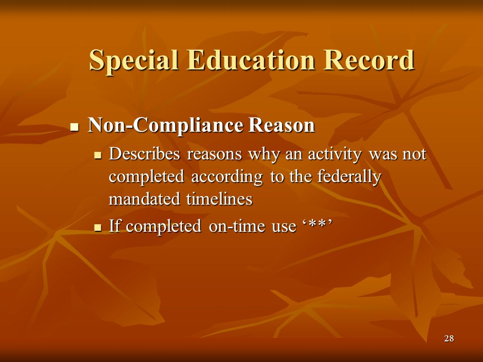 28 Special Education Record Non-Compliance Reason Non-Compliance Reason Describes reasons why an activity was not completed according to the federally mandated timelines Describes reasons why an activity was not completed according to the federally mandated timelines If completed on-time use '**' If completed on-time use '**'