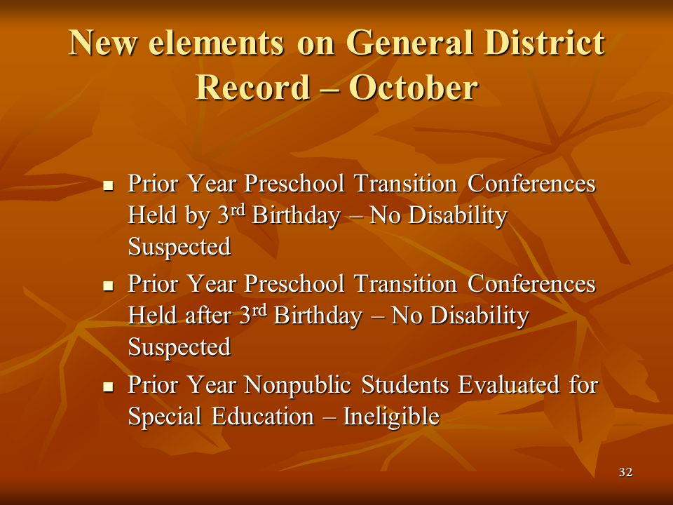 32 New elements on General District Record – October Prior Year Preschool Transition Conferences Held by 3 rd Birthday – No Disability Suspected Prior Year Preschool Transition Conferences Held by 3 rd Birthday – No Disability Suspected Prior Year Preschool Transition Conferences Held after 3 rd Birthday – No Disability Suspected Prior Year Preschool Transition Conferences Held after 3 rd Birthday – No Disability Suspected Prior Year Nonpublic Students Evaluated for Special Education – Ineligible Prior Year Nonpublic Students Evaluated for Special Education – Ineligible