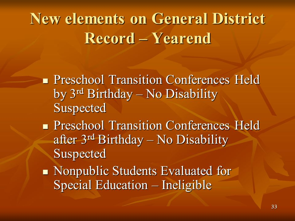 33 New elements on General District Record – Yearend Preschool Transition Conferences Held by 3 rd Birthday – No Disability Suspected Preschool Transition Conferences Held by 3 rd Birthday – No Disability Suspected Preschool Transition Conferences Held after 3 rd Birthday – No Disability Suspected Preschool Transition Conferences Held after 3 rd Birthday – No Disability Suspected Nonpublic Students Evaluated for Special Education – Ineligible Nonpublic Students Evaluated for Special Education – Ineligible