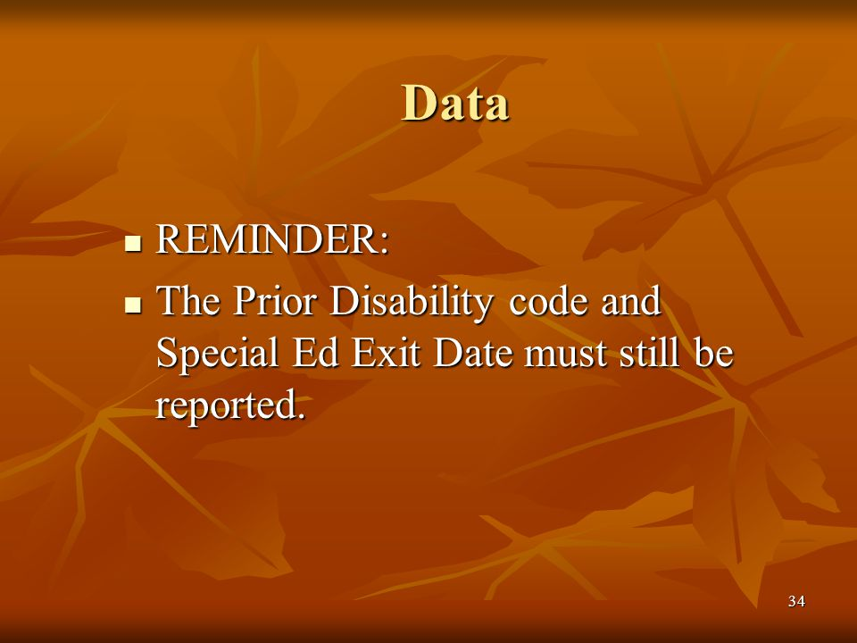 34 Data REMINDER: REMINDER: The Prior Disability code and Special Ed Exit Date must still be reported.