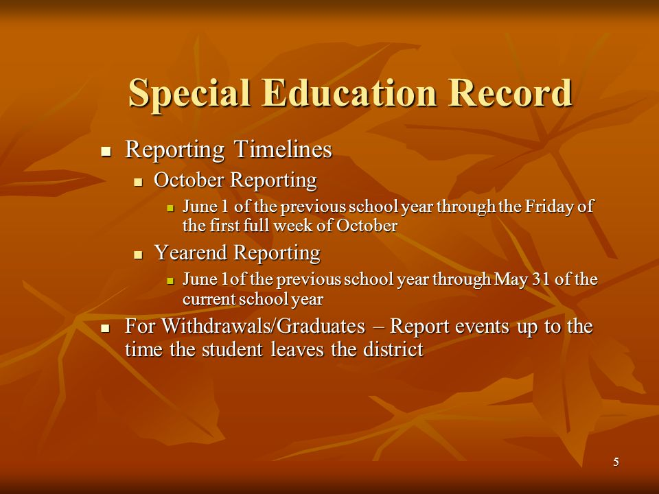 5 Special Education Record Reporting Timelines Reporting Timelines October Reporting October Reporting June 1 of the previous school year through the Friday of the first full week of October June 1 of the previous school year through the Friday of the first full week of October Yearend Reporting Yearend Reporting June 1of the previous school year through May 31 of the current school year June 1of the previous school year through May 31 of the current school year For Withdrawals/Graduates – Report events up to the time the student leaves the district For Withdrawals/Graduates – Report events up to the time the student leaves the district