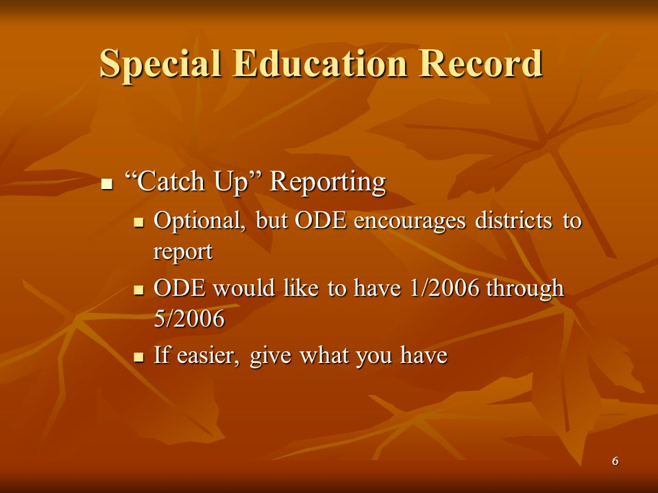 6 Special Education Record Catch Up Reporting Catch Up Reporting Optional, but ODE encourages districts to report Optional, but ODE encourages districts to report ODE would like to have 1/2006 through 5/2006 ODE would like to have 1/2006 through 5/2006 If easier, give what you have If easier, give what you have