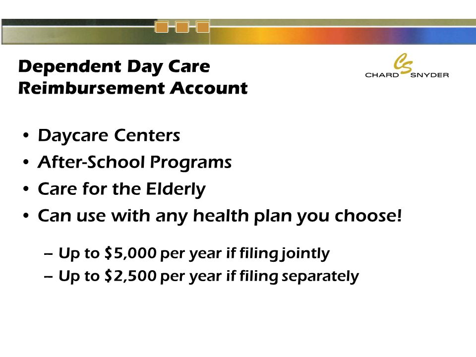 Dependent Day Care Reimbursement Account Daycare Centers After-School Programs Care for the Elderly Can use with any health plan you choose.