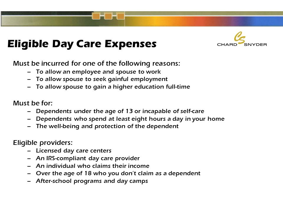 Eligible Day Care Expenses Must be incurred for one of the following reasons: –To allow an employee and spouse to work –To allow spouse to seek gainful employment –To allow spouse to gain a higher education full-time Must be for: –Dependents under the age of 13 or incapable of self-care –Dependents who spend at least eight hours a day in your home –The well-being and protection of the dependent Eligible providers: –Licensed day care centers –An IRS-compliant day care provider –An individual who claims their income –Over the age of 18 who you don't claim as a dependent –After-school programs and day camps