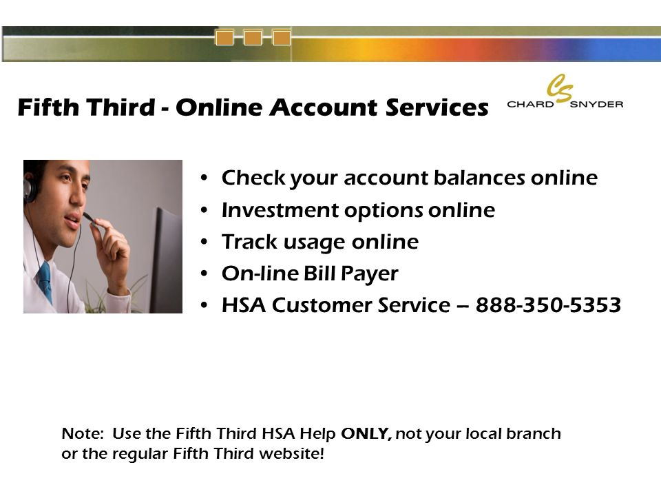 Fifth Third - Online Account Services Check your account balances online Investment options online Track usage online On-line Bill Payer HSA Customer Service – 888-350-5353 Note: Use the Fifth Third HSA Help ONLY, not your local branch or the regular Fifth Third website!