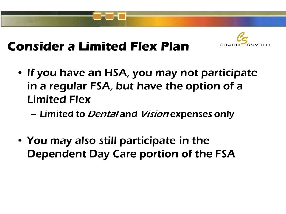 Consider a Limited Flex Plan If you have an HSA, you may not participate in a regular FSA, but have the option of a Limited Flex –Limited to Dental and Vision expenses only You may also still participate in the Dependent Day Care portion of the FSA