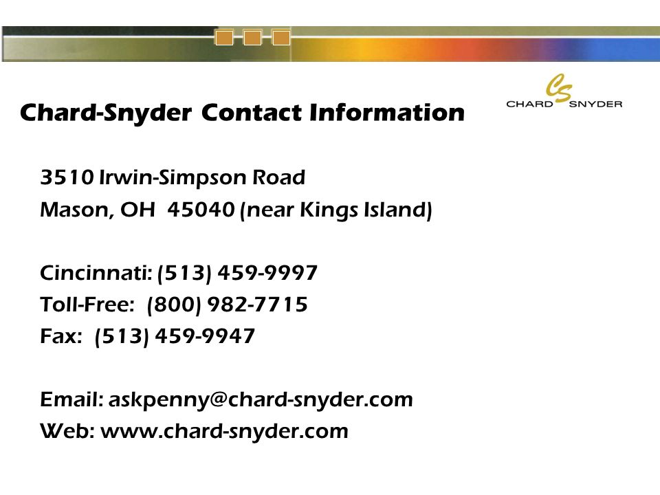Chard-Snyder Contact Information 3510 Irwin-Simpson Road Mason, OH 45040 (near Kings Island) Cincinnati: (513) 459-9997 Toll-Free: (800) 982-7715 Fax: (513) 459-9947 Email: askpenny@chard-snyder.com Web: www.chard-snyder.com