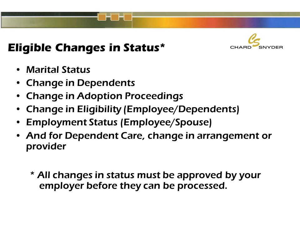 Eligible Changes in Status* Marital Status Change in Dependents Change in Adoption Proceedings Change in Eligibility (Employee/Dependents) Employment Status (Employee/Spouse) And for Dependent Care, change in arrangement or provider * All changes in status must be approved by your employer before they can be processed.