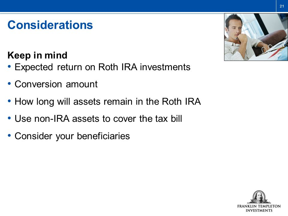 21 Considerations Keep in mind Expected return on Roth IRA investments Conversion amount How long will assets remain in the Roth IRA Use non-IRA assets to cover the tax bill Consider your beneficiaries