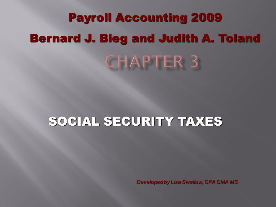 SOCIAL SECURITY TAXES Payroll Accounting 2009 Bernard J. Bieg and Judith A. Toland Developed by Lisa Swallow, CPA CMA MS