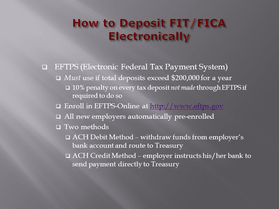  EFTPS (Electronic Federal Tax Payment System)  Must use if total deposits exceed $200,000 for a year  10% penalty on every tax deposit not made th