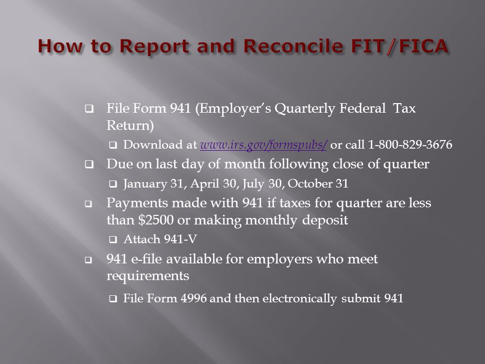  File Form 941 (Employer's Quarterly Federal Tax Return)  Download at www.irs.gov/formspubs/ or call 1-800-829-3676 www.irs.gov/formspubs/  Due on