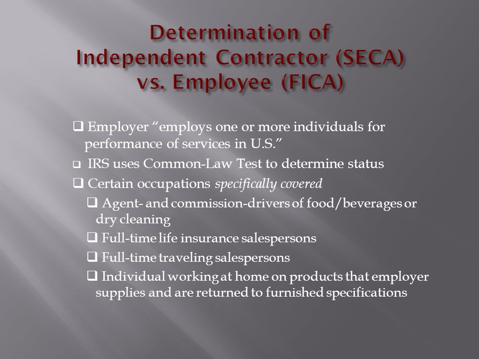  Government employees – certain exemptions from OASDI/HI depending upon date of hire  Military personnel - certain types of pay exempt from FICA  In-patriates may be exempt from FICA (20 countries)  Family employees – in certain situations, children may be exempt from FICA  Household employees  If they make cash wages of $1600 or more per year  Must pay if employee, like a nanny is under your control  ER must match FICA  Certain ministers/religious practitioners are exempt  Additional exemptions for inmates, medical interns, student nurses and workers serving temporarily in case of emergency