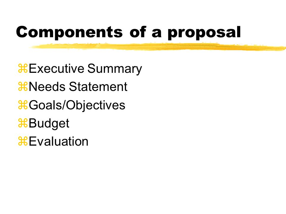 Components of a proposal  Executive Summary  Needs Statement  Goals/Objectives  Budget zEvaluation