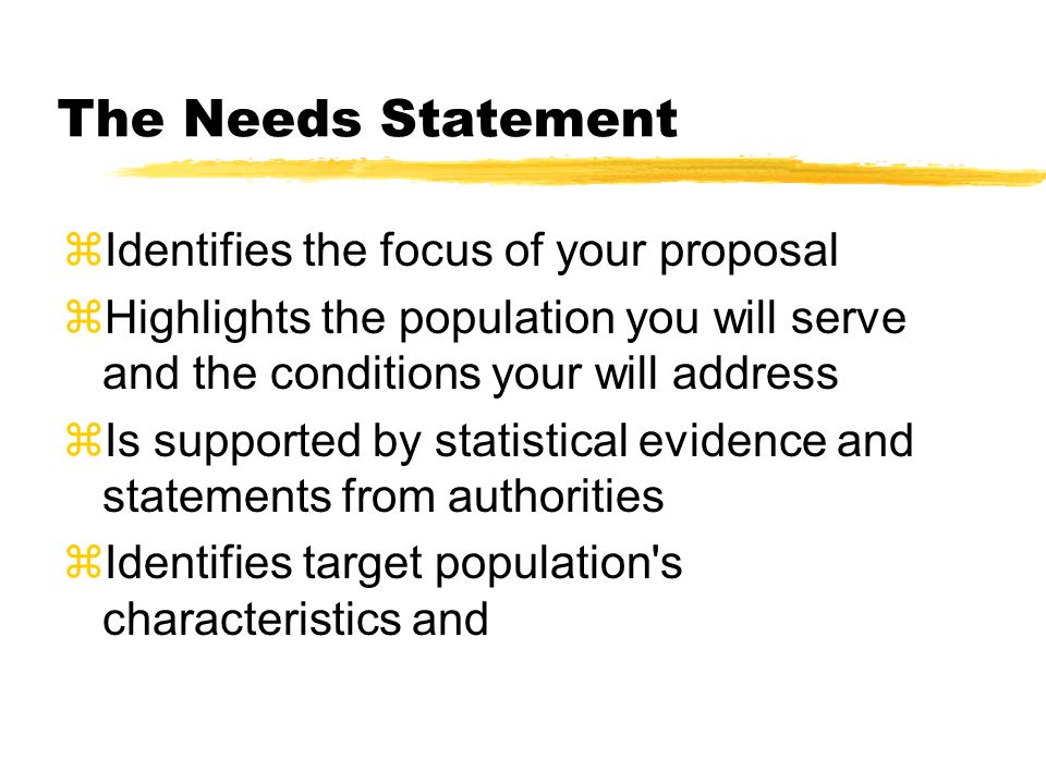 The Needs Statement zIdentifies the focus of your proposal zHighlights the population you will serve and the conditions your will address  Is supported by statistical evidence and statements from authorities  Identifies target population s characteristics and