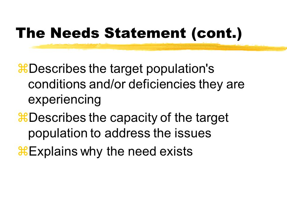 The Needs Statement (cont.)  Describes the target population s conditions and/or deficiencies they are experiencing  Describes the capacity of the target population to address the issues zExplains why the need exists