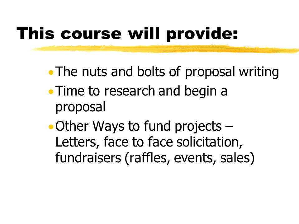 This course will provide:  The nuts and bolts of proposal writing  Time to research and begin a proposal  Other Ways to fund projects – Letters, face to face solicitation, fundraisers (raffles, events, sales)