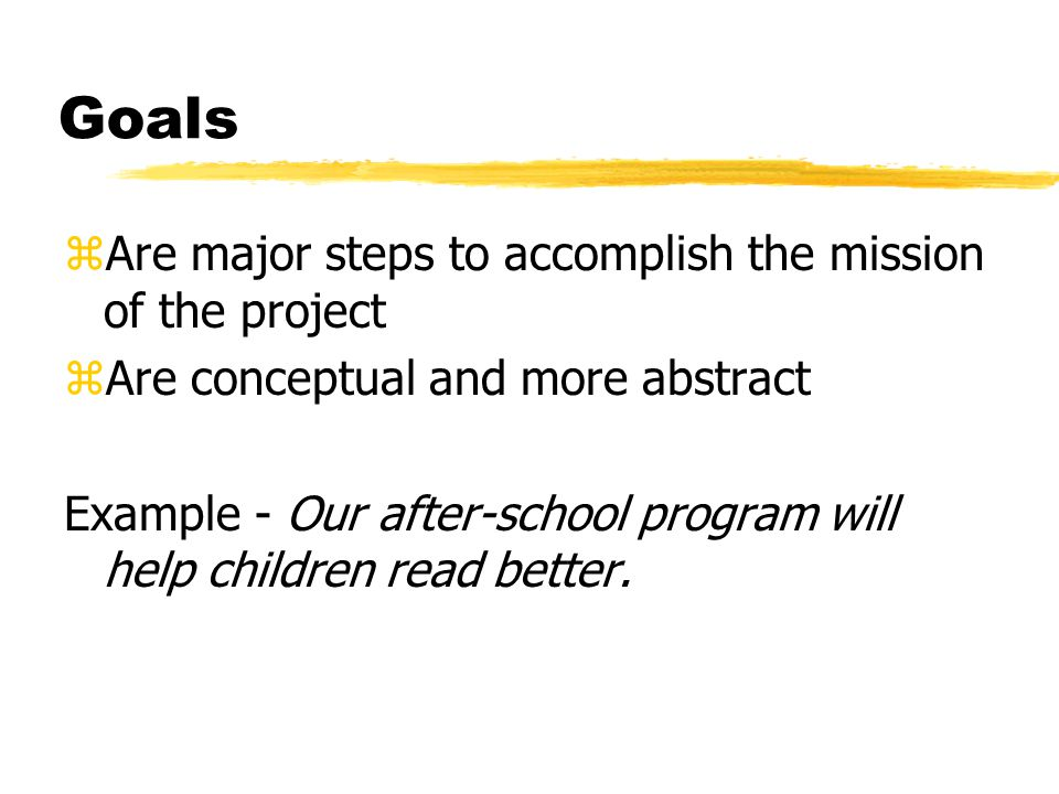 Goals zAre major steps to accomplish the mission of the project zAre conceptual and more abstract Example - Our after-school program will help children read better.