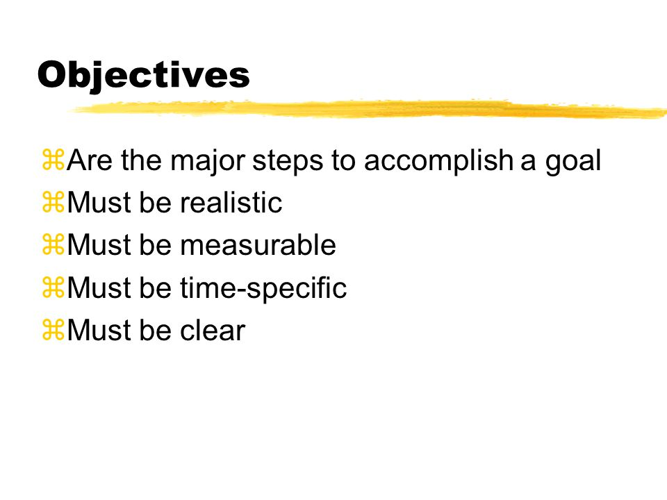 Objectives  Are the major steps to accomplish a goal zMust be realistic zMust be measurable zMust be time-specific  Must be clear