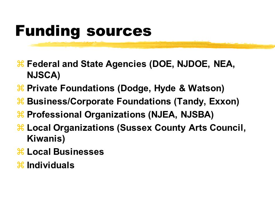 Funding sources zFederal and State Agencies (DOE, NJDOE, NEA, NJSCA) zPrivate Foundations (Dodge, Hyde & Watson) zBusiness/Corporate Foundations (Tandy, Exxon) zProfessional Organizations (NJEA, NJSBA) zLocal Organizations (Sussex County Arts Council, Kiwanis) zLocal Businesses  Individuals