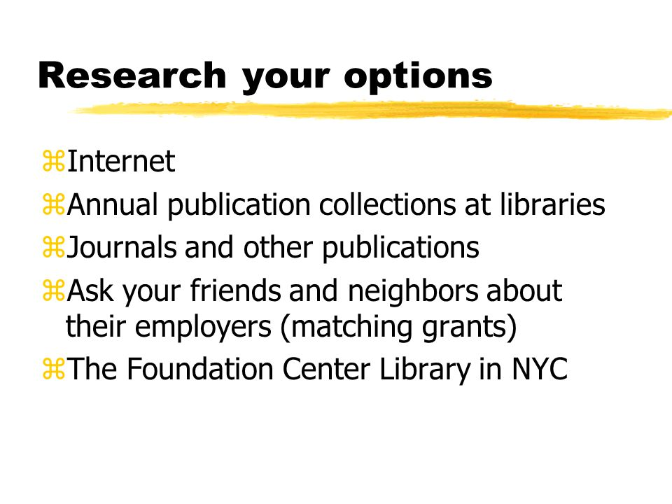 Research your options zInternet zAnnual publication collections at libraries zJournals and other publications zAsk your friends and neighbors about their employers (matching grants) zThe Foundation Center Library in NYC