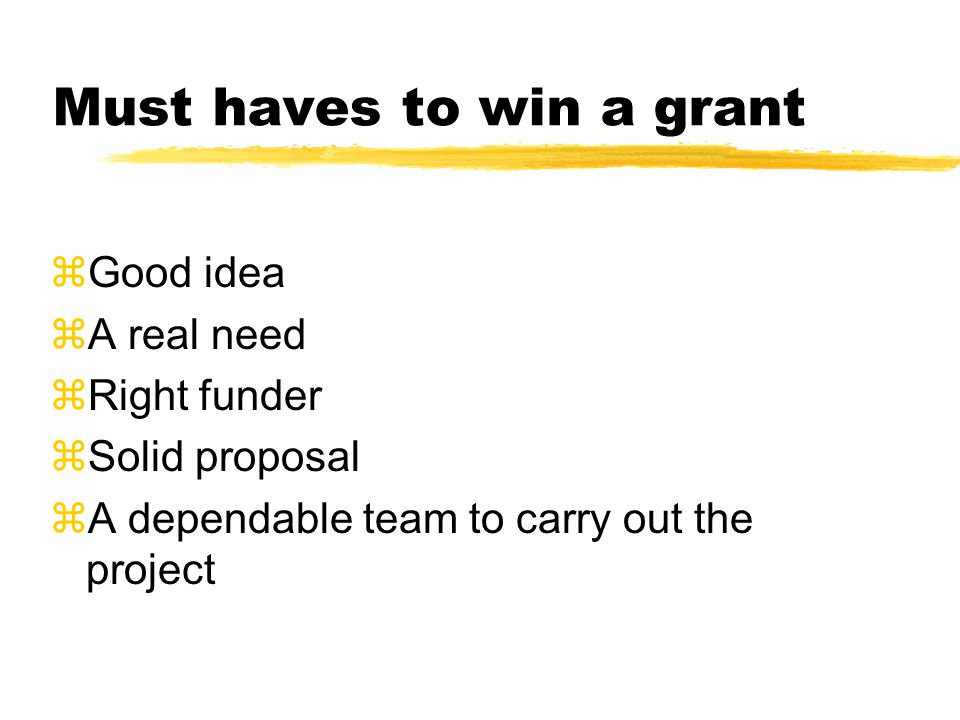 Must haves to win a grant zGood idea zA real need zRight funder zSolid proposal zA dependable team to carry out the project