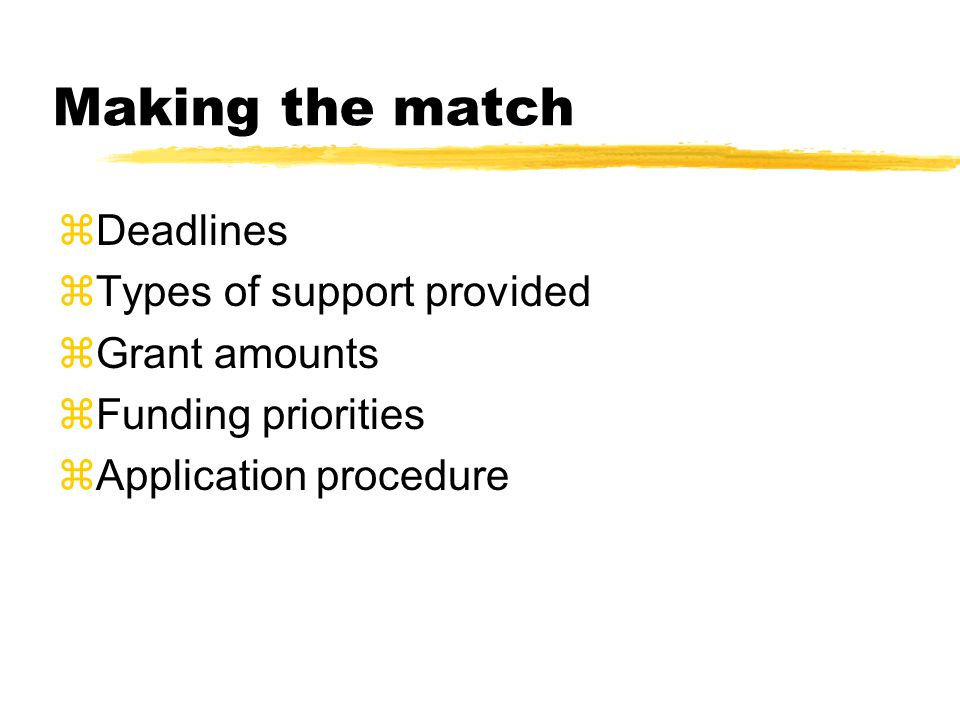 Making the match  Deadlines  Types of support provided  Grant amounts  Funding priorities  Application procedure