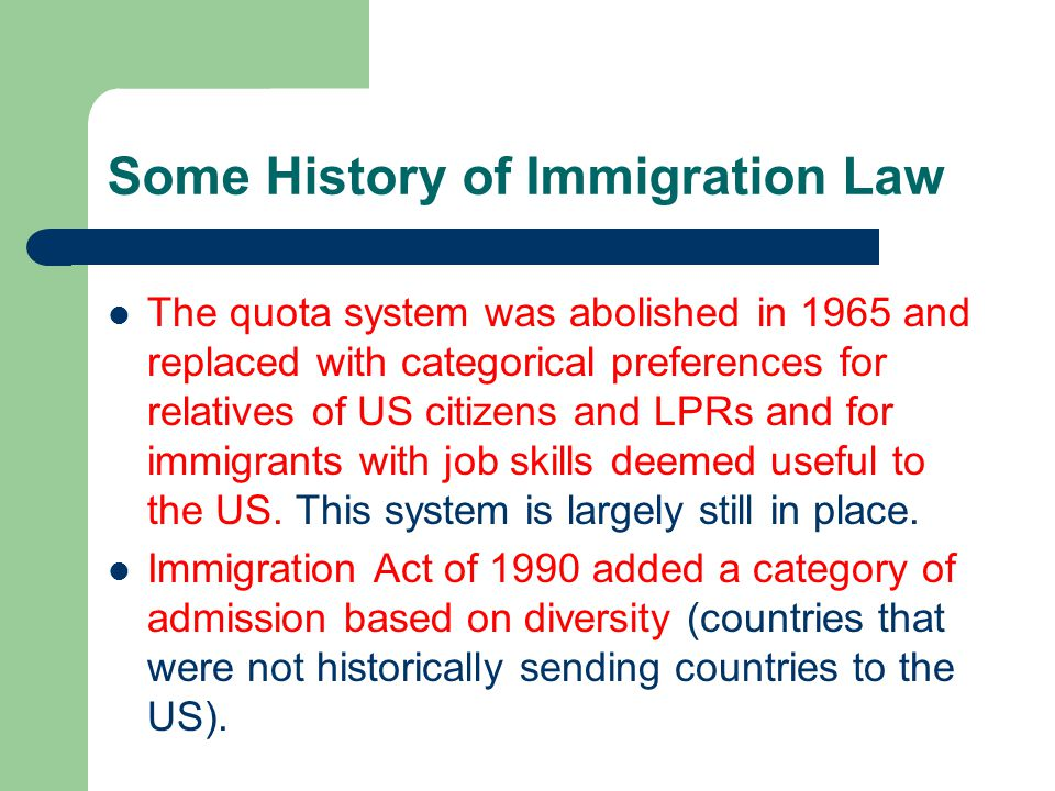 Some History of Immigration Law The quota system was abolished in 1965 and replaced with categorical preferences for relatives of US citizens and LPRs and for immigrants with job skills deemed useful to the US.