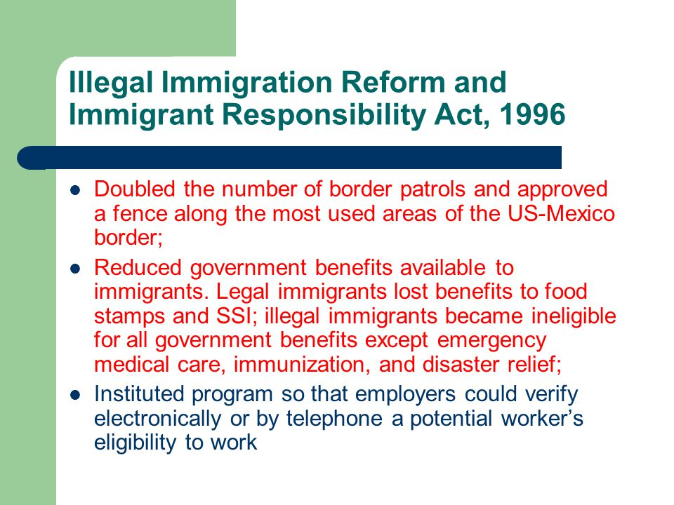 Illegal Immigration Reform and Immigrant Responsibility Act, 1996 Doubled the number of border patrols and approved a fence along the most used areas of the US-Mexico border; Reduced government benefits available to immigrants.