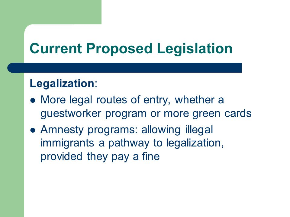 Current Proposed Legislation Legalization: More legal routes of entry, whether a guestworker program or more green cards Amnesty programs: allowing illegal immigrants a pathway to legalization, provided they pay a fine