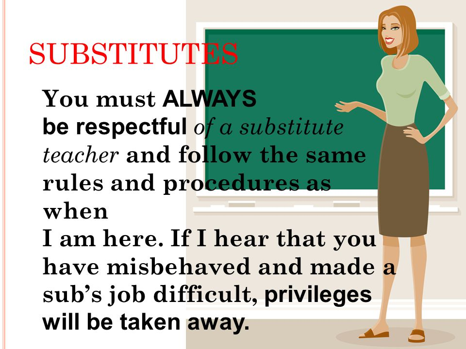 SUBSTITUTES You must ALWAYS be respectful of a substitute teacher and follow the same rules and procedures as when I am here.