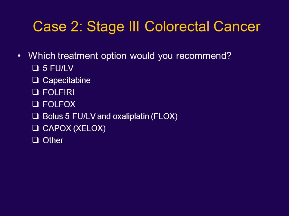 Case 2: Stage III Colorectal Cancer Which treatment option would you recommend?  5-FU/LV  Capecitabine  FOLFIRI  FOLFOX  Bolus 5-FU/LV and oxalip