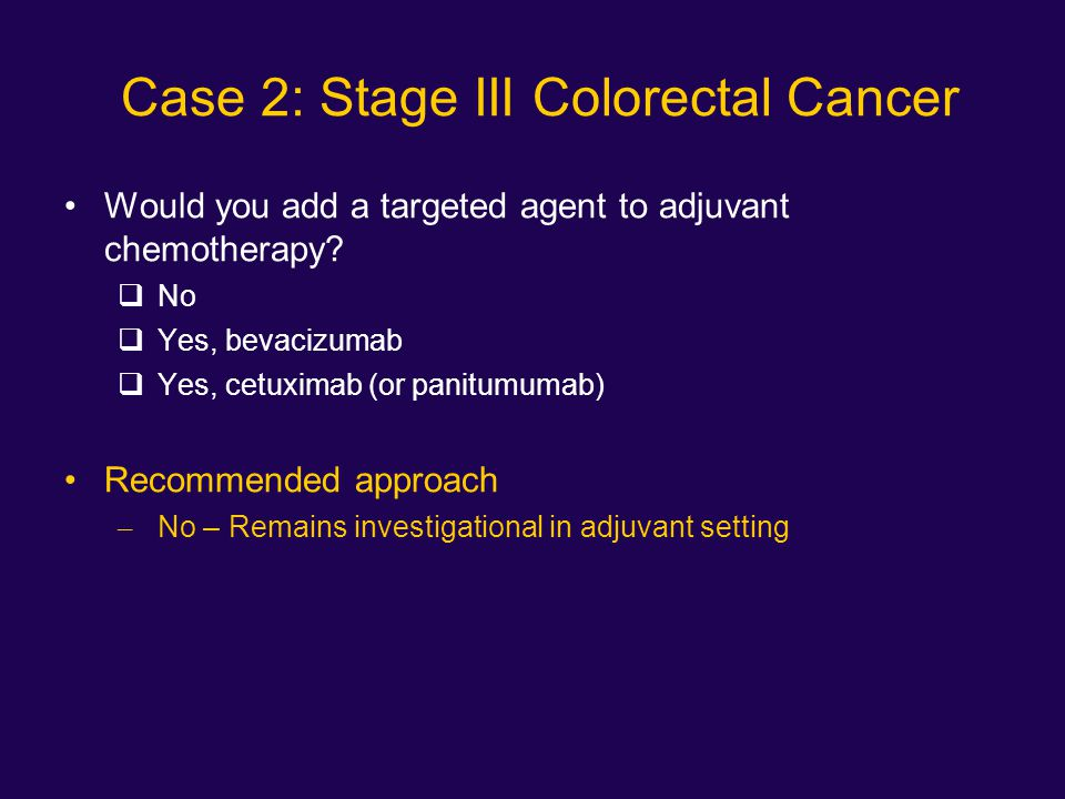 Case 2: Stage III Colorectal Cancer Would you add a targeted agent to adjuvant chemotherapy?  No  Yes, bevacizumab  Yes, cetuximab (or panitumumab)