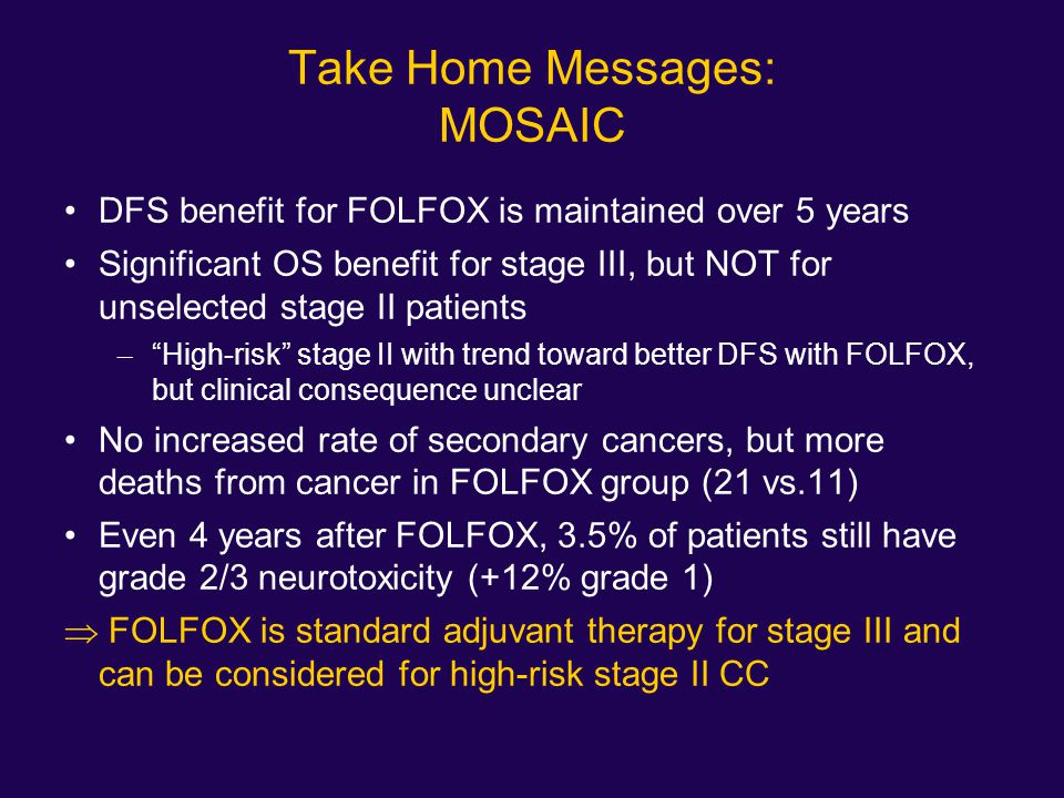 Take Home Messages: MOSAIC DFS benefit for FOLFOX is maintained over 5 years Significant OS benefit for stage III, but NOT for unselected stage II pat