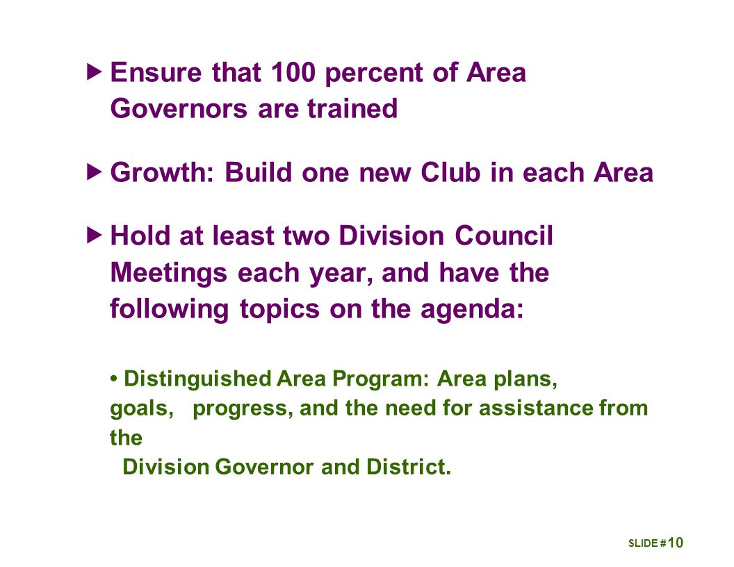 10  Ensure that 100 percent of Area Governors are trained  Growth: Build one new Club in each Area  Hold at least two Division Council Meetings each year, and have the following topics on the agenda: Distinguished Area Program: Area plans, goals, progress, and the need for assistance from the Division Governor and District.