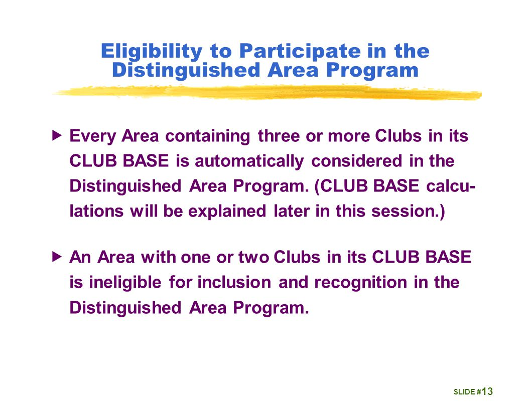 SLIDE # Eligibility to Participate in the Distinguished Area Program  Every Area containing three or more Clubs in its CLUB BASE is automatically considered in the Distinguished Area Program.