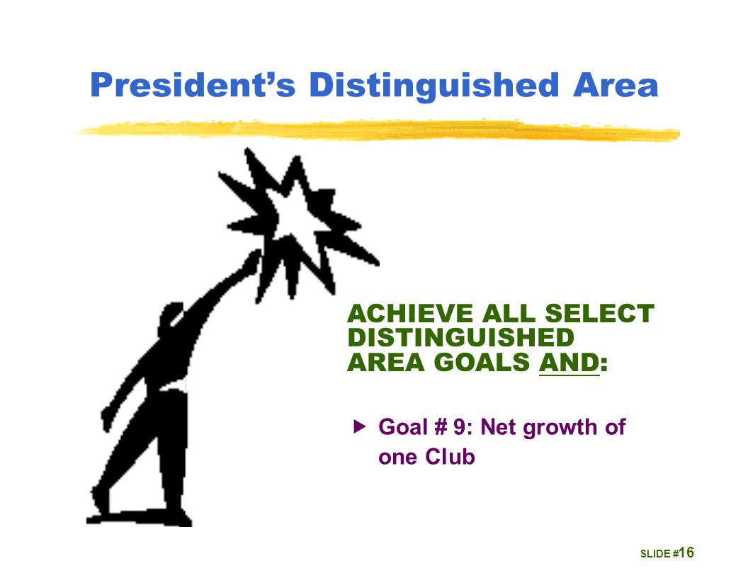 SLIDE # 16 President's Distinguished Area ACHIEVE ALL SELECT DISTINGUISHED AREA GOALS AND:  Goal # 9: Net growth of one Club