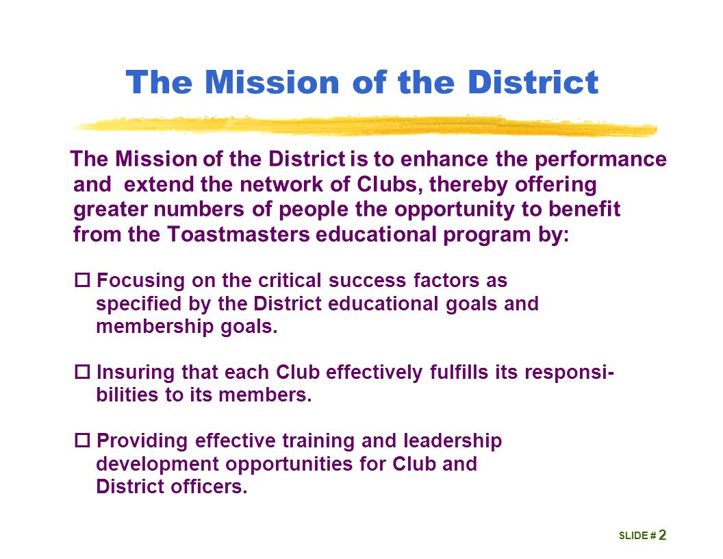 SLIDE # The Mission of the District The Mission of the District is to enhance the performance and extend the network of Clubs, thereby offering greater numbers of people the opportunity to benefit from the Toastmasters educational program by:  Focusing on the critical success factors as specified by the District educational goals and membership goals.